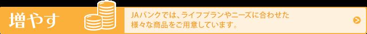 増やす: JAバンクでは、ライフプランやニーズに合わせた様々な商品をご用意しています。